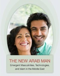 Just Published – The New Arab Man: Emergent Masculinities, Technologies, and Islam in the Middle East
